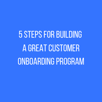 5 Steps for Building a Great Customer Onboarding Program